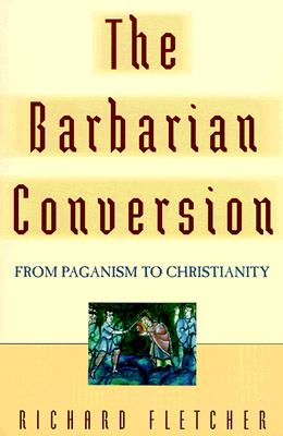 The Barbarian Conversion: From Paganism to Christianity - Fletcher, Richard A
