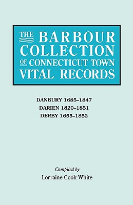 The Barbour Collection of Connecticut Town Vital Records. Volume 8: Danbury 1685-1847, Darien 1820-1851, Derby 1655-1852 - White, Lorraine Cook (Editor)