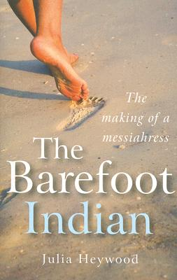 The Barefoot Indian: The Making of a Messiahress - Heyward, Julia