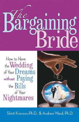 The Bargaining Bride: How to Have the Wedding of Your Dreams Without Paying the Bills of Your Nightmares - Kronzon, Shirit, PH.D., and Ward, Andrew