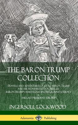 The Baron Trump Collection: Travels and Adventures of Little Baron Trump and his Wonderful Dog Bulger, Baron Trump's Marvelous Underground Journey & The Last President (or 1900) (Hardcover) - Lockwood, Ingersoll