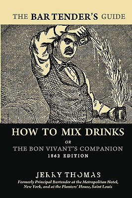 The Bartender's Guide: How to Mix Drinks or the Bon Vivant's Companion: 1862 Edition - Thomas, Jerry, Dr.