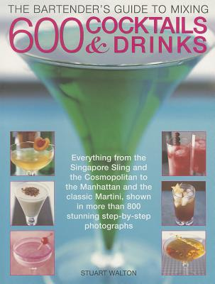 The Bartender's Guide to Mixing 600 Cocktails & Drinks: Everything from the Singapore Sling and the Cosmopolitan to the Manhattan and the Classic Martini - Walton, Stuart
