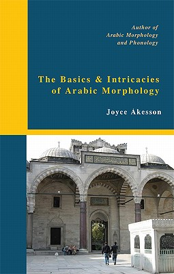 The Basics & Intricacies of Arabic Morphology - Akesson, Joyce