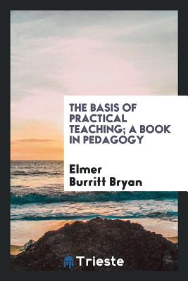 The Basis of Practical Teaching; A Book in Pedagogy - Bryan, Elmer Burritt