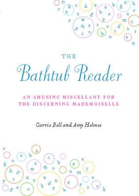The Bathtub Reader: An Amusing Miscellany for the Discerning Mademoiselle - Bell, Carrie, and Helmes, Amy