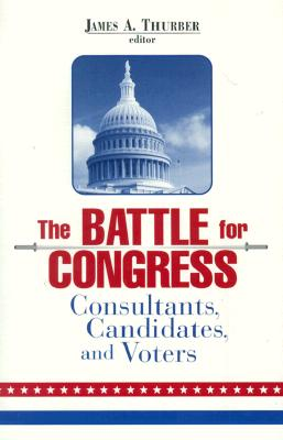 The Battle for Congress: Consultants, Candidates, and Voters - Thurber, James A (Editor)