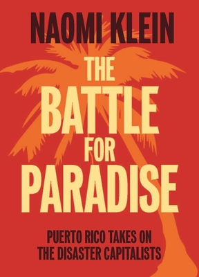 The Battle for Paradise: Puerto Rico Takes on the Disaster Capitalists - Klein, Naomi