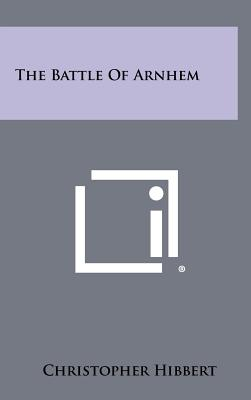 The Battle of Arnhem - Hibbert, Christopher