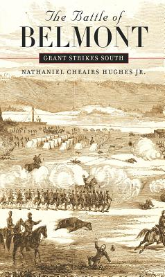 The Battle of Belmont: Grant Strikes South - Hughes, Nathaniel Cheairs, PH.D.