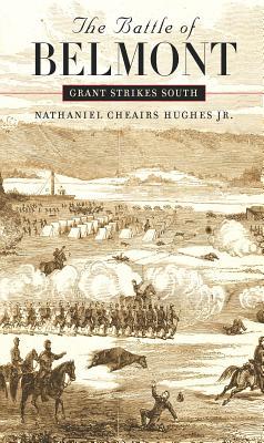 The Battle of Belmont: Grant Strikes South - Hughes, Nathaniel Cheairs, PH.D.