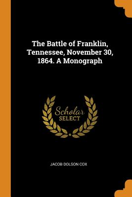 The Battle of Franklin, Tennessee, November 30, 1864. a Monograph - Cox, Jacob Dolson