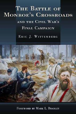 The Battle of Monroe's Crossroads: And the Civil War's Last Campaign - Wittenberg, Eric J, and Bradley, Mark (Foreword by)