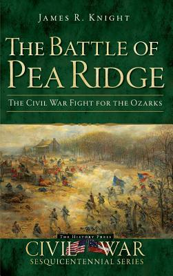 The Battle of Pea Ridge: The Civil War Fight for the Ozarks - Knight, James R