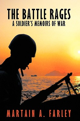 The Battle Rages: A Soldier's Memoirs of War - Martain a Farley, A Farley, and Farley, Martain A