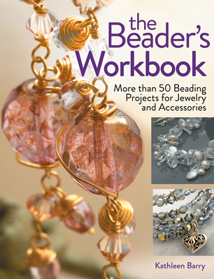 The Beader's Workbook: More Than 50 Beading Projects for Jewelry and Accessories - Barry, Kathleen