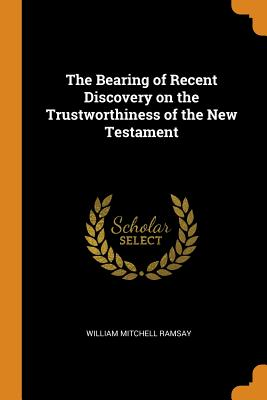 The Bearing of Recent Discovery on the Trustworthiness of the New Testament - Ramsay, William Mitchell