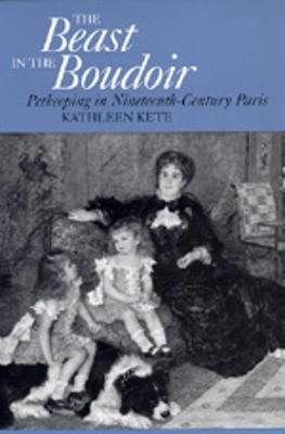 The Beast in the Boudoir: Petkeeping in Nineteenth-Century Paris - Kete, Kathleen