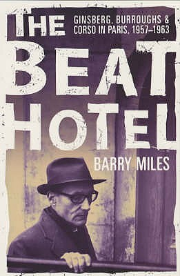 The Beat Hotel: Ginsberg, Burroughs & Corso in Paris, 1957-1963 - Miles, Barry