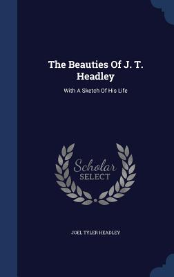 The Beauties of J. T. Headley: With a Sketch of His Life - Headley, Joel Tyler