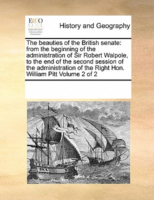 The Beauties of the British Senate: From the Beginning of the Administration of Sir Robert Walpole, to the End of the Second Session of the Administration of the Right Hon. William Pitt Volume 2 of 2 - Multiple Contributors
