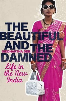 The Beautiful and the Damned: Life in the New India - Deb, Siddhartha