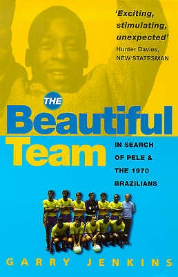 The Beautiful Team: In Search of Pele and the 1970 Brazilians - Jenkins, Garry