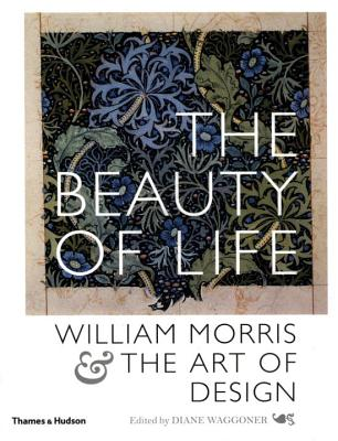 The Beauty of Life: William Morris & the Art of Design - Morris, William, and Waggoner, Diane (Editor)