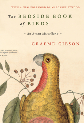 The Bedside Book of Birds: An Avian Miscellany - Gibson, Graeme, and Atwood, Margaret (Foreword by)
