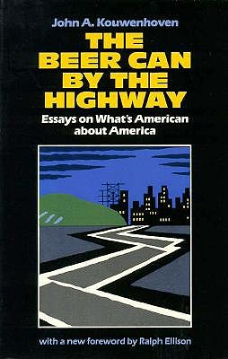 The Beer Can by the Highway: Essays on What's American about America - Kouwenhoven, John A, Professor, and Ellison, Ralph Waldo (Designer)