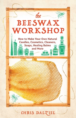 The Beeswax Workshop: How to Make Your Own Natural Candles, Cosmetics, Cleaners, Soaps, Healing Balms and More - Dalziel, Chris