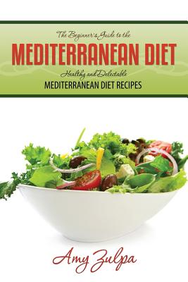 The Beginner's Guide to the Mediterranean Diet: Healthy and Delectable Mediterranean Diet Recipes - Zulpa, Amy