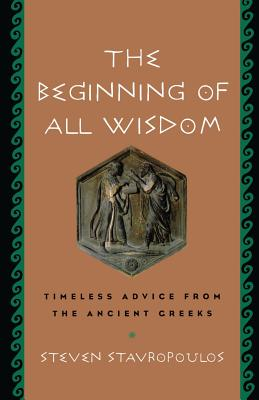 The Beginning of All Wisdom: Timeless Advice from the Ancient Greeks - Stavropoulos, Steven