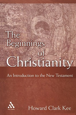 The Beginnings of Christianity: An Introduction to the New Testament - Kee, Howard Clark