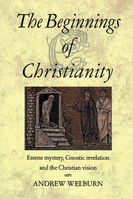 The Beginnings of Christianity: Essene Mystery, Gnostic Revelation and the Christian Vision - Welburn, Andrew