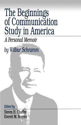 The Beginnings of Communication Study in America: A Personal Memoir - Schramm, Wilbur