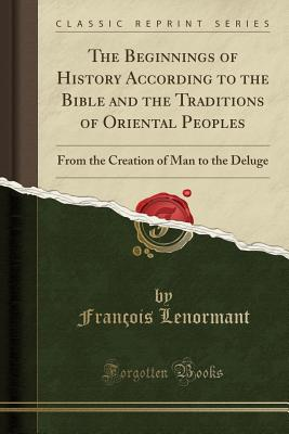 The Beginnings of History According to the Bible and the Traditions of Oriental Peoples: From the Creation of Man to the Deluge (Classic Reprint) - Lenormant, Francois, Professor