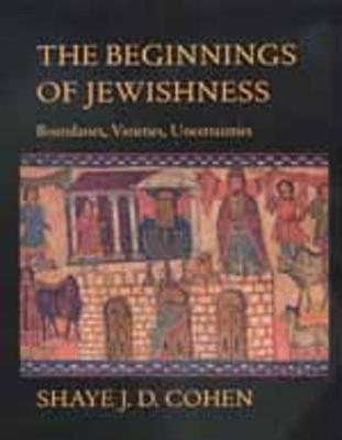 The Beginnings of Jewishness: Boundaries, Varieties, Uncertainties - Cohen, Shaye J. D.