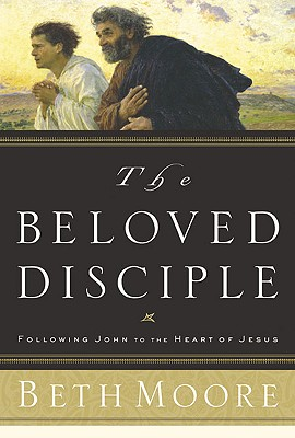 The Beloved Disciple: Following John to the Heart of Jesus - Moore, Beth, and McCleskey, Dale