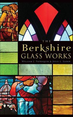 The Berkshire Glass Works - Sloan, Julie L, and Patriquin, William J