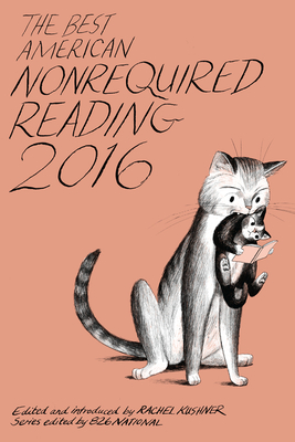 The Best American Nonrequired Reading 2016 - Kushner, Rachel (Editor), and 826 National (Editor)