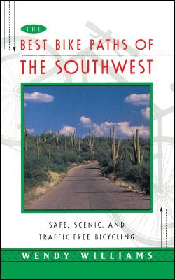 The Best Bike Paths of the Southwest: Safe, Scenic, and Traffic-Free Bicycling - Williams, Wendy