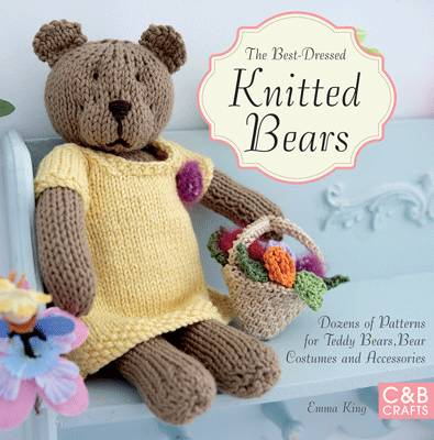The Best-Dressed Knitted Bears: Dozens of patterns for teddy bears, bear costumes and accessories - King, Emma