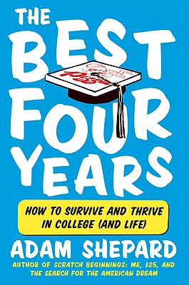 The Best Four Years: How to Survive and Thrive in College (and Life) - Shepard, Adam