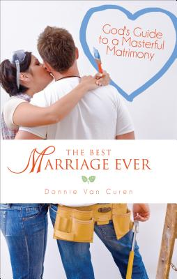 The Best Marriage Ever: God's Guide to a Masterful Matrimony - Van Curen, Donnie