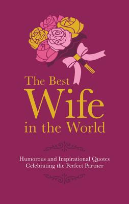 The Best Wife in the World: Humorous and Inspirational Quotes Celebrating the Perfect Partner - Croft, Malcolm