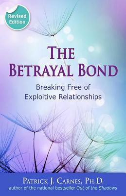 The Betrayal Bond: Breaking Free of Exploitive Relationships - Carnes, Patrick, PhD