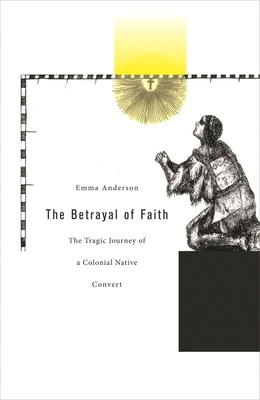 The Betrayal of Faith: The Tragic Journey of a Colonial Native Convert - Anderson, Emma