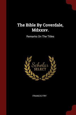 The Bible by Coverdale, MDXXXV.: Remarks on the Titles - Fry, Francis