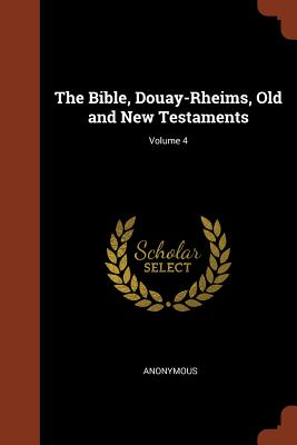 The Bible, Douay-Rheims, Old and New Testaments; Volume 4 - Anonymous